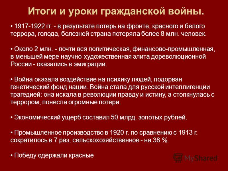 Итоги и уроки гражданской войны. 1917-1922 гг. - в результате потерь на фронте, красного и белого террора, голода, болезней страна потеряла более 8 млн. человек. Около 2 млн. - почти вся политическая, финансово-промышленная, в меньшей мере научно-худ