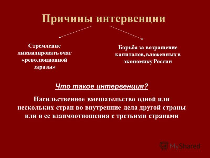 Причины интервенции Стремление ликвидировать очаг «революционной заразы» Борьба за возращение капиталов, вложенных в экономику России Что такое интервенция? Насильственное вмешательство одной или нескольких стран во внутренние дела другой страны или