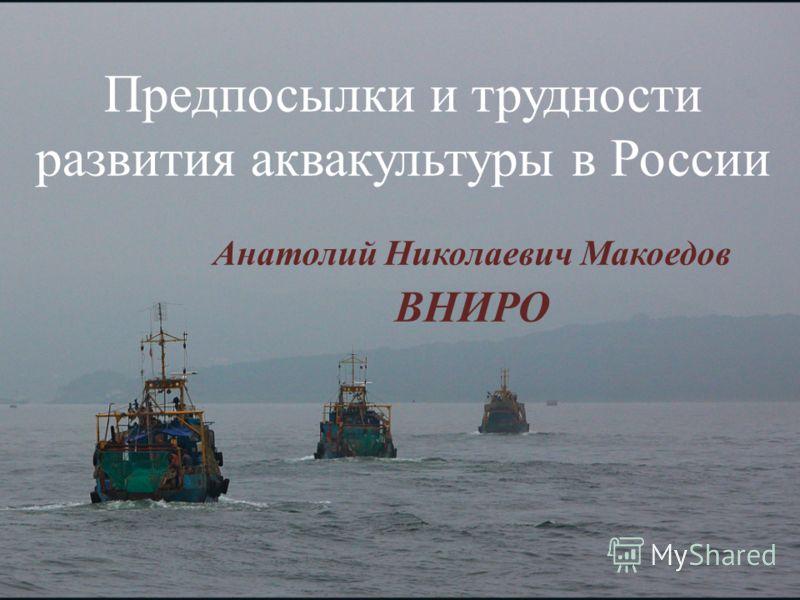 Предпосылки и трудности развития аквакультуры в России Анатолий Николаевич Макоедов ВНИРО