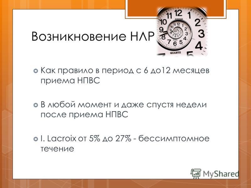 Возникновение НЛР Как правило в период с 6 до12 месяцев приема НПВС В любой момент и даже спустя недели после приема НПВС I. Lacroix от 5% до 27% - бессимптомное течение