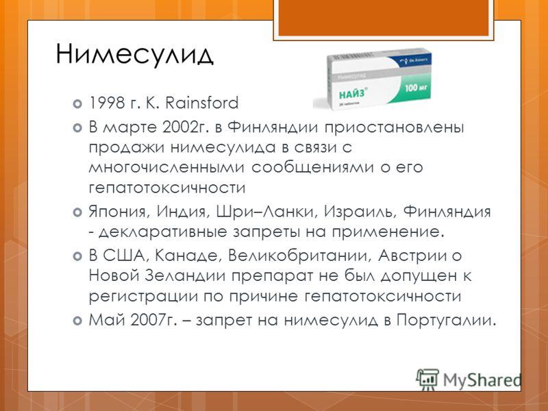 Нимесулид 1998 г. K. Rainsford В марте 2002г. в Финляндии приостановлены продажи нимесулида в связи с многочисленными сообщениями о его гепатотоксичности Япония, Индия, Шри–Ланки, Израиль, Финляндия - декларативные запреты на применение. В США, Канад