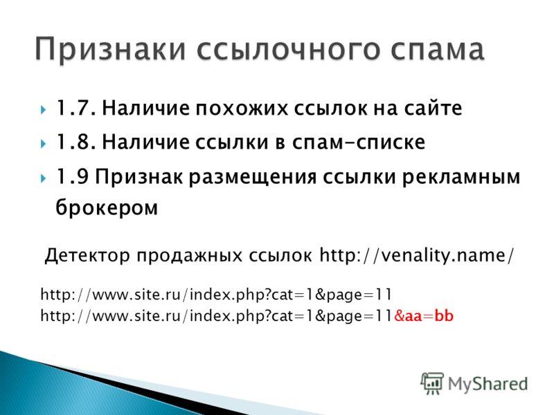 1.7. Наличие похожих ссылок на сайте 1.8. Наличие ссылки в спам-списке 1.9 Признак размещения ссылки рекламным брокером Детектор продажных ссылок http://venality.name/ http://www.site.ru/index.php?cat=1&page=11 http://www.site.ru/index.php?cat=1&page