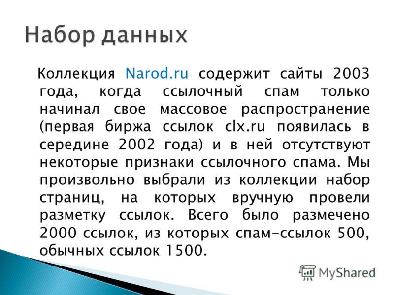 Коллекция Narod.ru содержит сайты 2003 года, когда ссылочный спам только начинал свое массовое распространение (первая биржа ссылок clx.ru появилась в середине 2002 года) и в ней отсутствуют некоторые признаки ссылочного спама. Мы произвольно выбрали