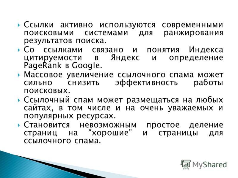 Ссылки активно используются современными поисковыми системами для ранжирования результатов поиска. Со ссылками связано и понятия Индекса цитируемости в Яндекс и определение PageRank в Google. Массовое увеличение ссылочного спама может сильно снизить