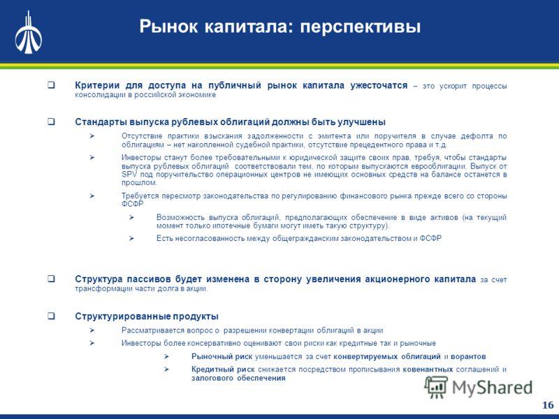 16 Рынок капитала: перспективы Критерии для доступа на публичный рынок капитала ужесточатся – это ускорит процессы консолидации в российской экономике Стандарты выпуска рублевых облигаций должны быть улучшены Отсутствие практики взыскания задолженнос