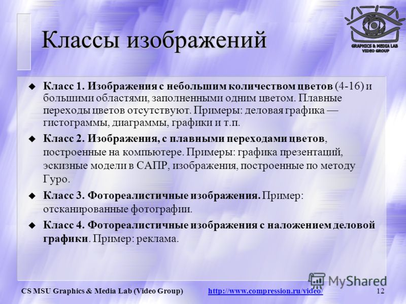CS MSU Graphics & Media Lab (Video Group) http://www.compression.ru/video/11 Модель YCbCr (SDTV) Y= 0.299*R + 0.587*G + 0.114*B Cb= – 0.172*R – 0.339*G + 0.511*B+128 Cr= 0.511*R – 0.428*G + 0.083*B +128 R = Y + 1.371( Cr – 128 ) G = Y – 0.698( Cr – 1