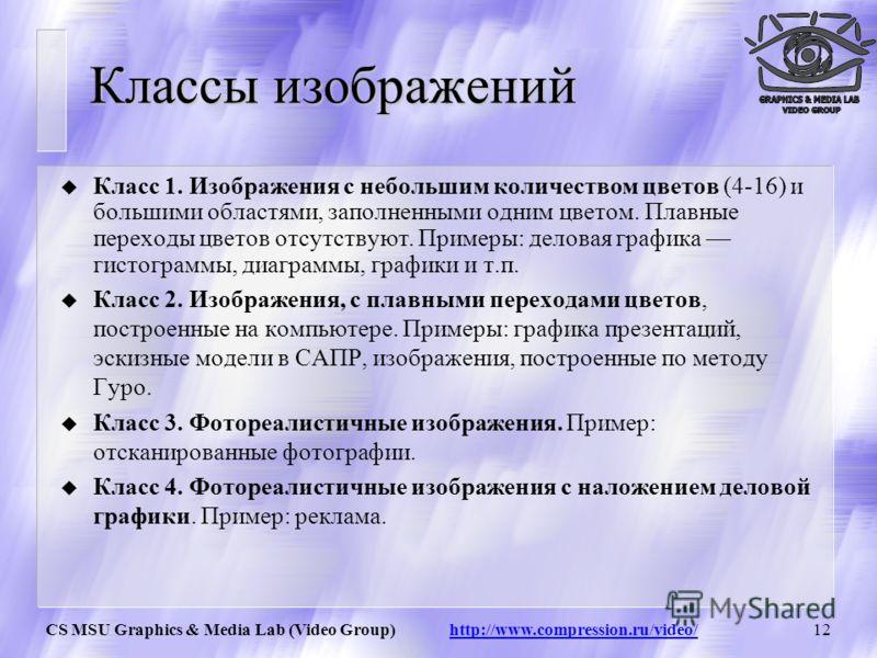 CS MSU Graphics & Media Lab (Video Group) http://www.compression.ru/video/11 Модель YCbCr (SDTV) Y= 0.299*R + 0.587*G + 0.114*B Cb= – 0.172*R – 0.339*G + 0.511*B+128 Cr= 0.511*R – 0.428*G + 0.083*B +128 R = Y + 1.371( Cr – 128 ) G = Y – 0.698( Cr – 1