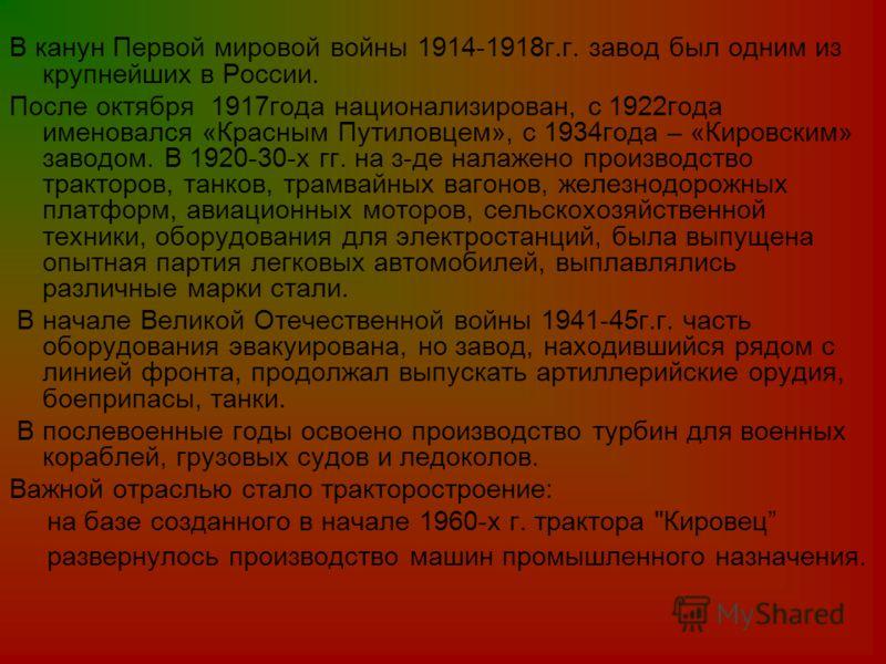 В канун Первой мировой войны 1914-1918г.г. завод был одним из крупнейших в России. После октября 1917года национализирован, с 1922года именовался «Красным Путиловцем», с 1934года – «Кировским» заводом. В 1920-30-х гг. на з-де налажено производство тр