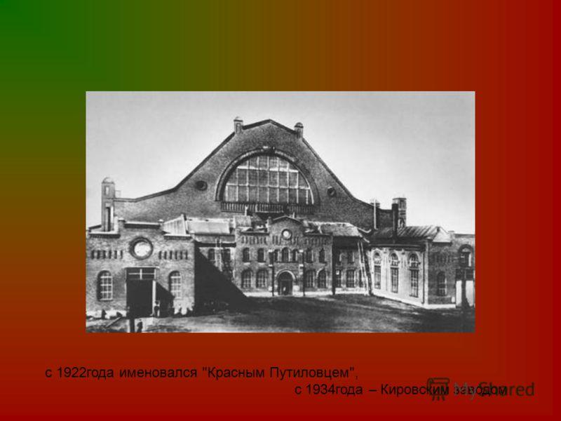 с 1922года именовался Красным Путиловцем, с 1934года – Кировским заводом