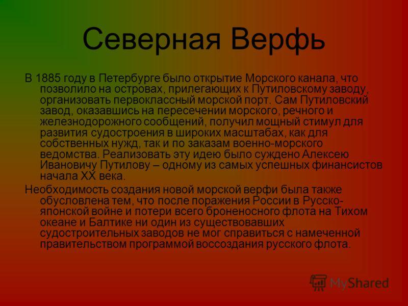 Северная Верфь В 1885 году в Петербурге было открытие Морского канала, что позволило на островах, прилегающих к Путиловскому заводу, организовать первоклассный морской порт. Сам Путиловский завод, оказавшись на пересечении морского, речного и железно