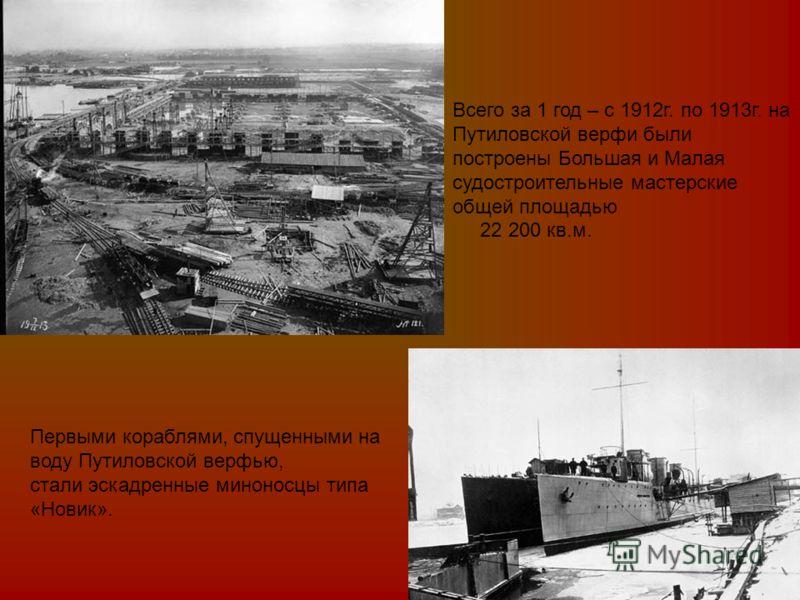 Первыми кораблями, спущенными на воду Путиловской верфью, стали эскадренные миноносцы типа «Новик». Всего за 1 год – с 1912г. по 1913г. на Путиловской верфи были построены Большая и Малая судостроительные мастерские общей площадью 22 200 кв.м.