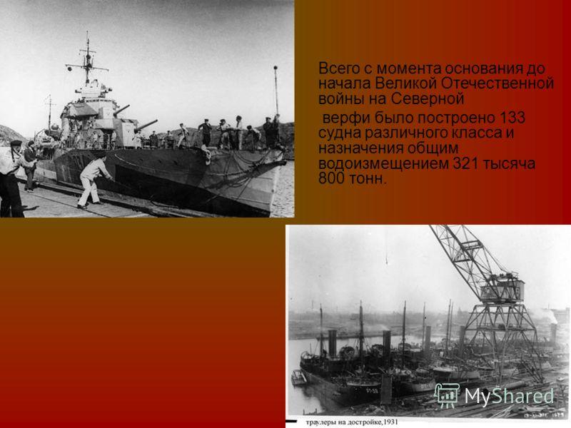 Всего с момента основания до начала Великой Отечественной войны на Северной верфи было построено 133 судна различного класса и назначения общим водоизмещением 321 тысяча 800 тонн.