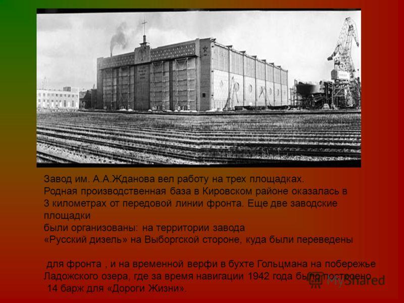 Завод им. А.А.Жданова вел работу на трех площадках. Родная производственная база в Кировском районе оказалась в 3 километрах от передовой линии фронта. Еще две заводские площадки были организованы: на территории завода «Русский дизель» на Выборгской