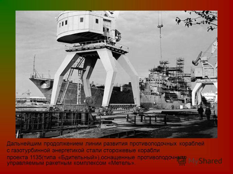 Дальнейшим продолжением линии развития противолодочных кораблей с газотурбинной энергетикой стали сторожевые корабли проекта 1135(типа «Бдительный»),оснащенные противолодочным управляемым ракетным комплексом «Метель».