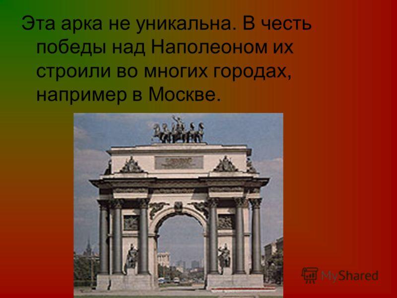 Эта арка не уникальна. В честь победы над Наполеоном их строили во многих городах, например в Москве.