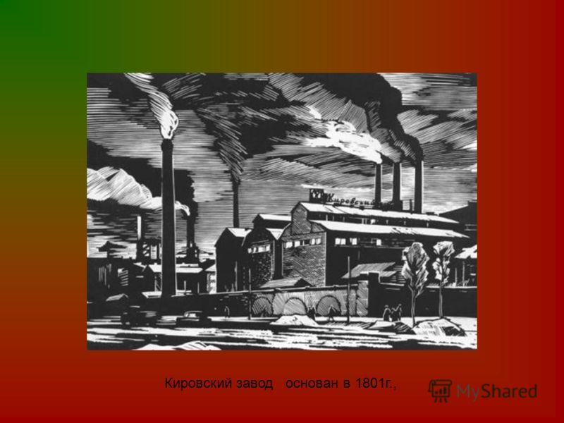 Кировский завод основан в 1801г.,