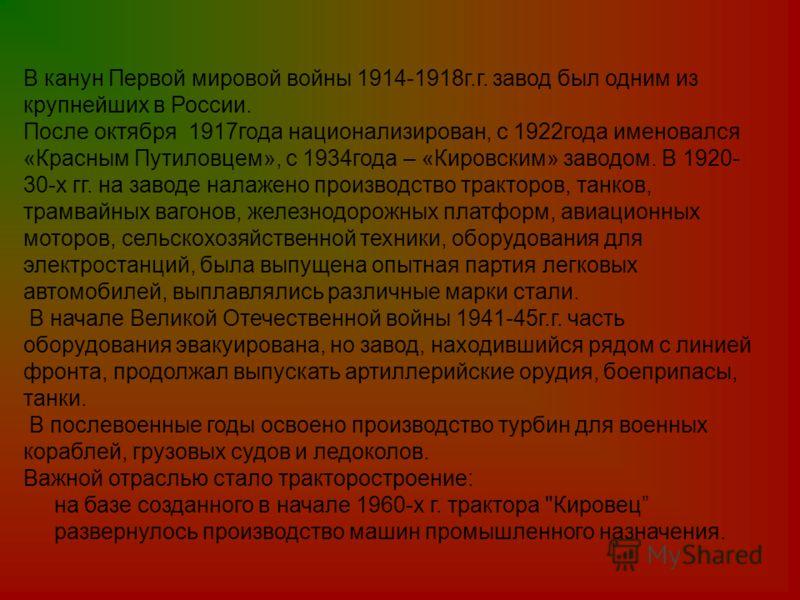 В канун Первой мировой войны 1914-1918г.г. завод был одним из крупнейших в России. После октября 1917года национализирован, с 1922года именовался «Красным Путиловцем», с 1934года – «Кировским» заводом. В 1920- 30-х гг. на заводе налажено производство