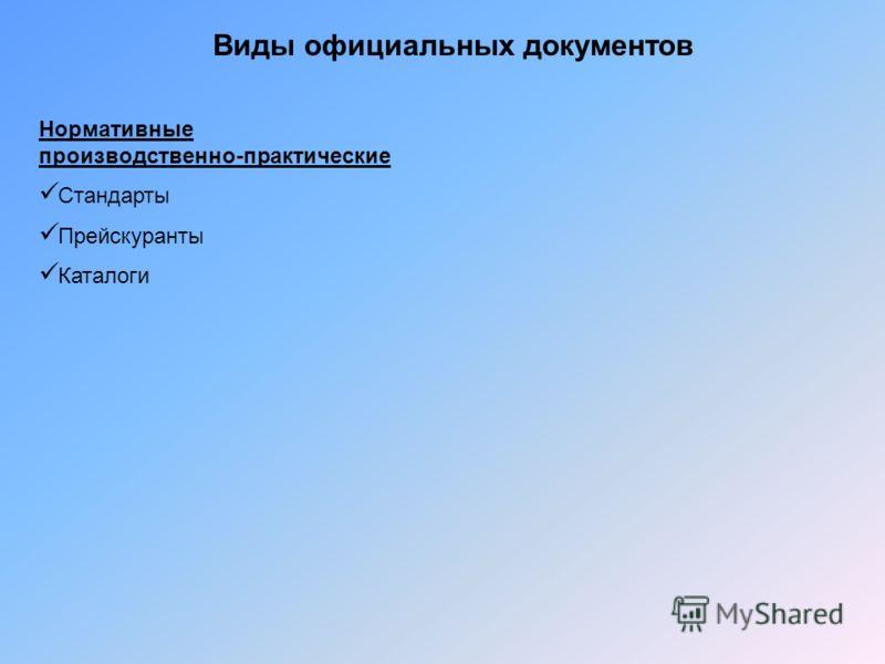 Виды официальных документов Нормативные производственно-практические Стандарты Прейскуранты Каталоги