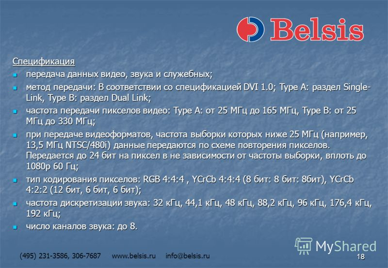 18 (495) 231-3586, 306-7687 www.belsis.ru info@belsis.ru Спецификация передача данных видео, звука и служебных; передача данных видео, звука и служебных; метод передачи: В соответствии со спецификацией DVI 1.0; Type A: раздел Single- Link, Type B: ра