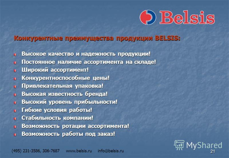 21 (495) 231-3586, 306-7687 www.belsis.ru info@belsis.ru Конкурентные преимущества продукции BELSIS: Высокое качество и надежность продукции! Постоянное наличие ассортимента на складе! Широкий ассортимент! Конкурентноспособные цены! Привлекательная у
