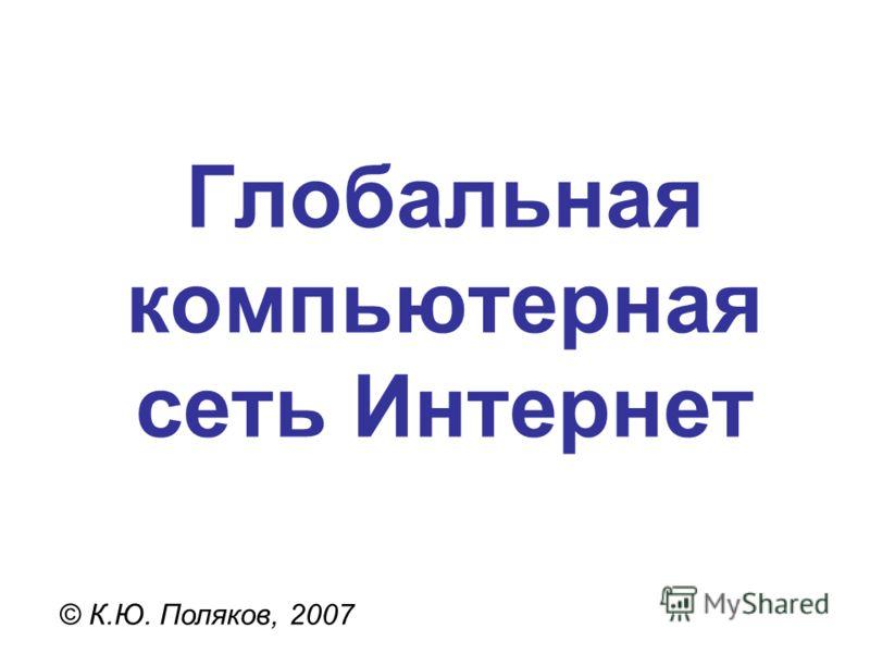 Глобальная компьютерная сеть Интернет © К.Ю. Поляков, 2007