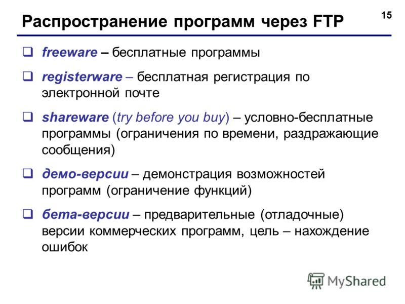 15 Распространение программ через FTP freeware – бесплатные программы registerware – бесплатная регистрация по электронной почте shareware (try before you buy) – условно-бесплатные программы (ограничения по времени, раздражающие сообщения) демо-верси