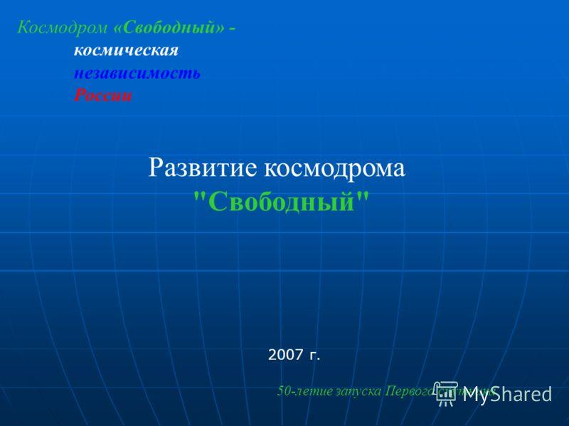 Развитие космодрома Свободный 2007 г. 50-летие запуска Первого спутника Космодром «Свободный» - космическая независимость России