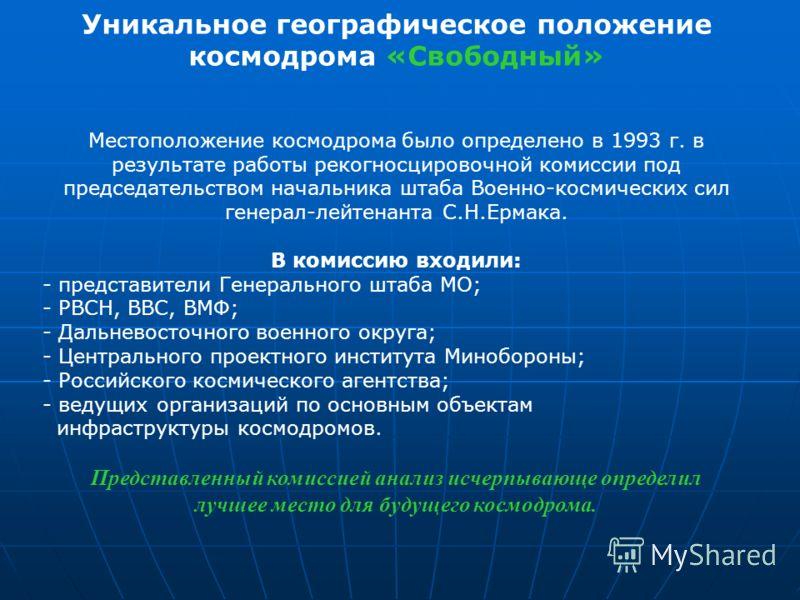 Уникальное географическое положение космодрома «Свободный» Местоположение космодрома было определено в 1993 г. в результате работы рекогносцировочной комиссии под председательством начальника штаба Военно-космических сил генерал-лейтенанта С.Н.Ермака