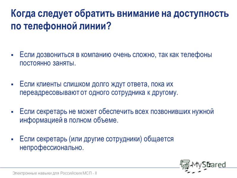 Электронные навыки для Российских МСП - II Когда следует обратить внимание на доступность по телефонной линии? Если дозвониться в компанию очень сложно, так как телефоны постоянно заняты. Если клиенты слишком долго ждут ответа, пока их переадресовыва