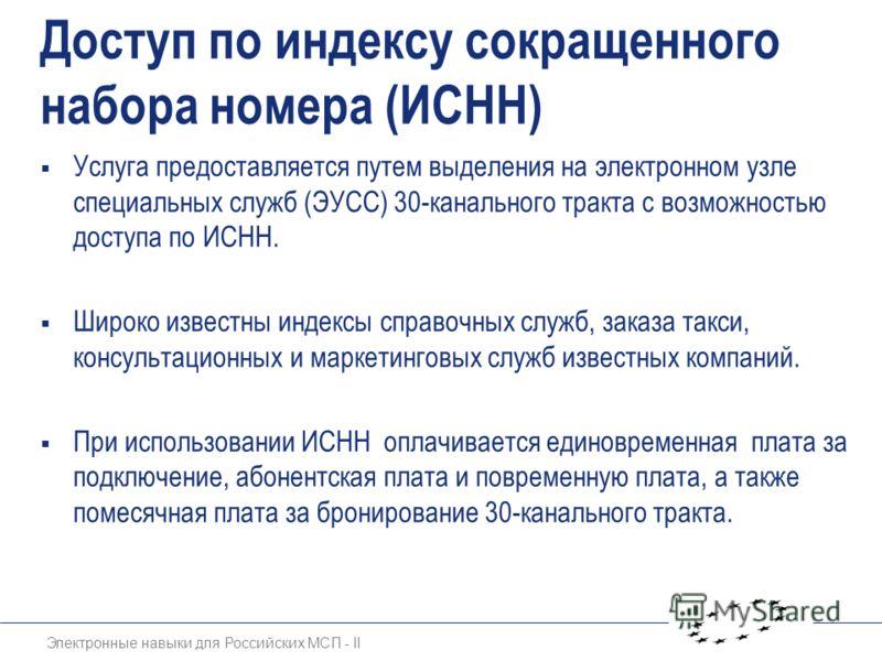 Электронные навыки для Российских МСП - II Доступ по индексу сокращенного набора номера (ИСНН) Услуга предоставляется путем выделения на электронном узле специальных служб (ЭУСС) 30-канального тракта с возможностью доступа по ИСНН. Широко известны ин