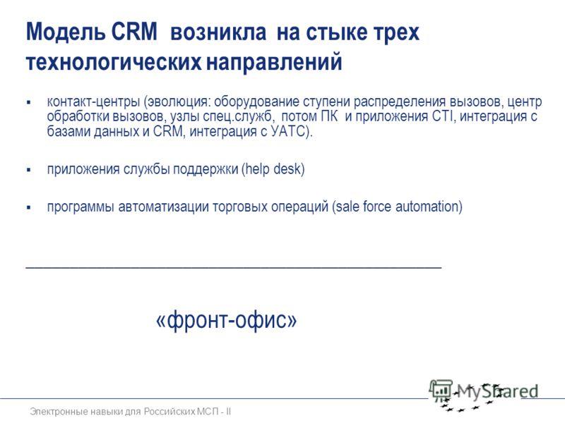 Электронные навыки для Российских МСП - II Модель CRM возникла на стыке трех технологических направлений контакт-центры (эволюция: оборудование ступени распределения вызовов, центр обработки вызовов, узлы спец.служб, потом ПК и приложения CTI, интегр