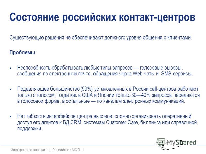 Электронные навыки для Российских МСП - II Состояние российских контакт-центров Существующие решения не обеспечивают должного уровня общения с клиентами. Проблемы: Неспособность обрабатывать любые типы запросов голосовые вызовы, сообщения по электрон