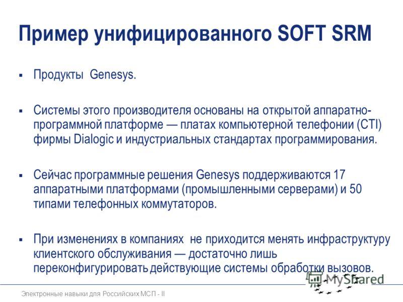 Электронные навыки для Российских МСП - II Пример унифицированного SOFT SRM Продукты Genesys. Системы этого производителя основаны на открытой аппаратно- программной платформе платах компьютерной телефонии (CTI) фирмы Dialogic и индустриальных станда