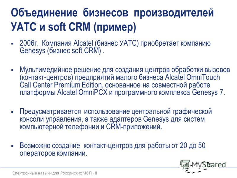 Электронные навыки для Российских МСП - II Объединение бизнесов производителей УАТС и soft CRM (пример) 2006г. Компания Alcatel (бизнес УАТС) приобретает компанию Genesys (бизнес soft CRM). Мультимедийное решение для создания центров обработки вызово