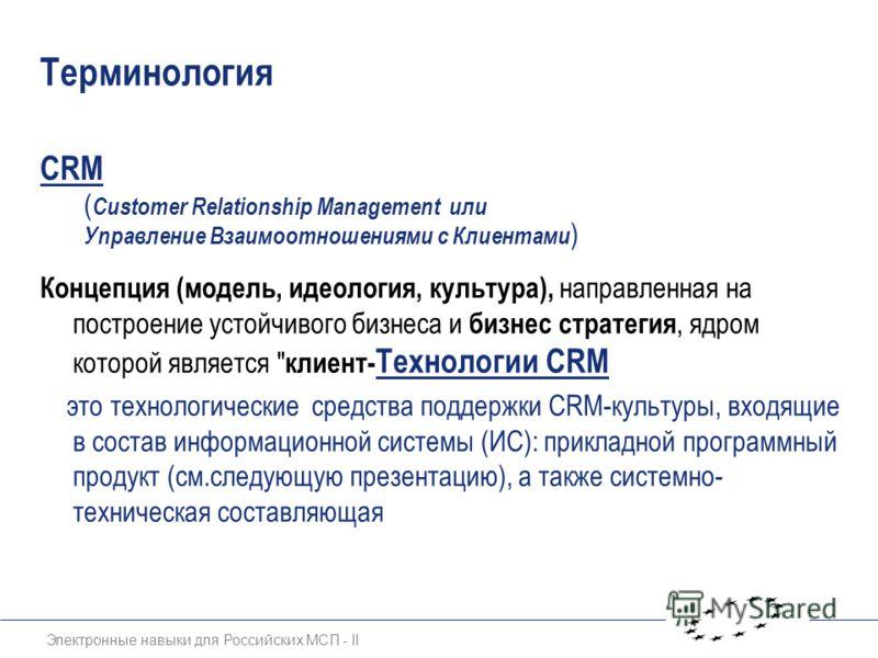Электронные навыки для Российских МСП - II Терминология CRM ( Customer Relationship Management или Управление Взаимоотношениями с Клиентами ) Концепция (модель, идеология, культура), направленная на построение устойчивого бизнеса и бизнес стратегия,