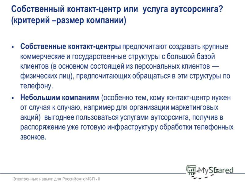 Электронные навыки для Российских МСП - II Собственный контакт-центр или услуга аутсорсинга? (критерий –размер компании) Собственные контакт-центры предпочитают создавать крупные коммерческие и государственные структуры с большой базой клиентов (в ос