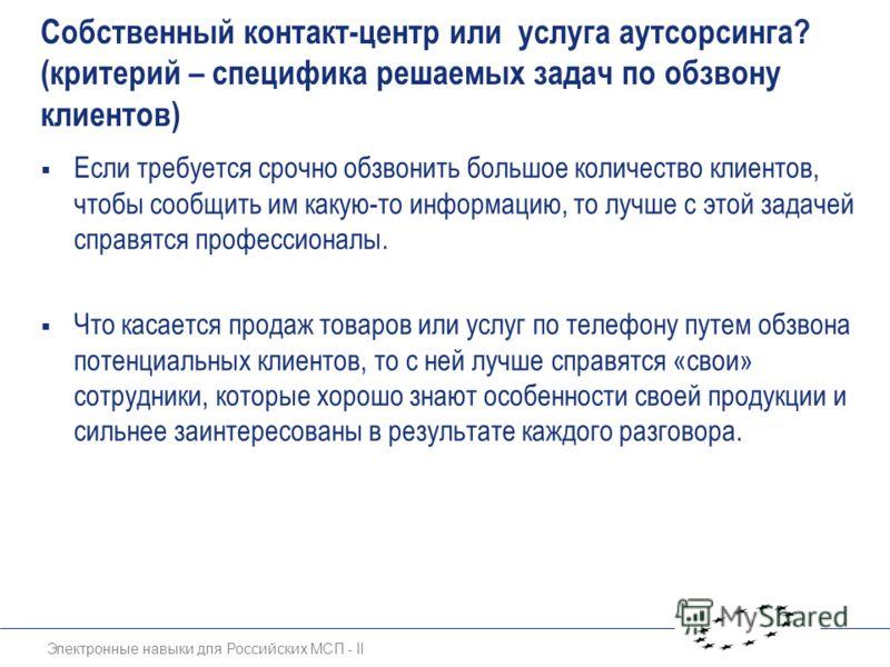 Электронные навыки для Российских МСП - II Собственный контакт-центр или услуга аутсорсинга? (критерий – специфика решаемых задач по обзвону клиентов) Если требуется срочно обзвонить большое количество клиентов, чтобы сообщить им какую-то информацию,