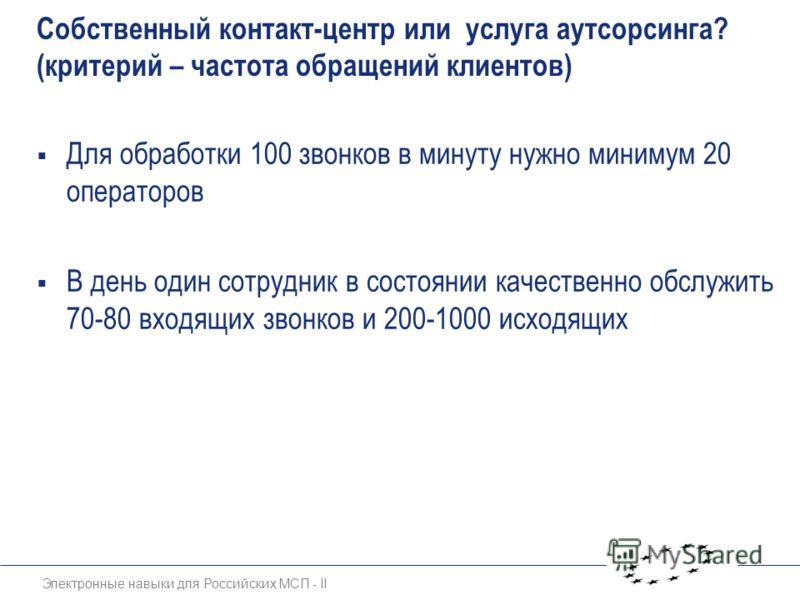 Электронные навыки для Российских МСП - II Собственный контакт-центр или услуга аутсорсинга? (критерий – частота обращений клиентов) Для обработки 100 звонков в минуту нужно минимум 20 операторов В день один сотрудник в состоянии качественно обслужит