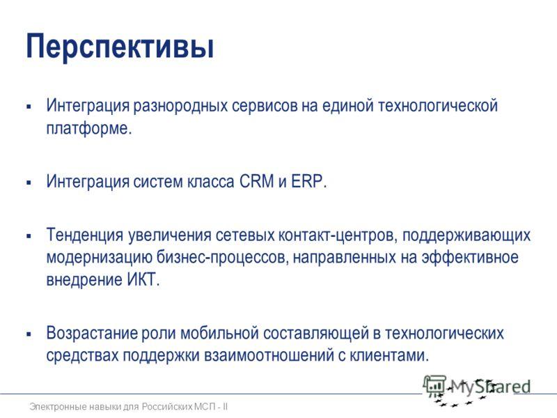 Электронные навыки для Российских МСП - II Перспективы Интеграция разнородных сервисов на единой технологической платформе. Интеграция систем класса CRM и ERP. Тенденция увеличения сетевых контакт-центров, поддерживающих модернизацию бизнес-процессов