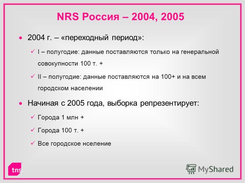 NRS Россия – 2004, 2005 2004 г. – «переходный период»: I – полугодие: данные поставляются только на генеральной совокупности 100 т. + II – полугодие: данные поставляются на 100+ и на всем городском населении Начиная с 2005 года, выборка репрезентируе