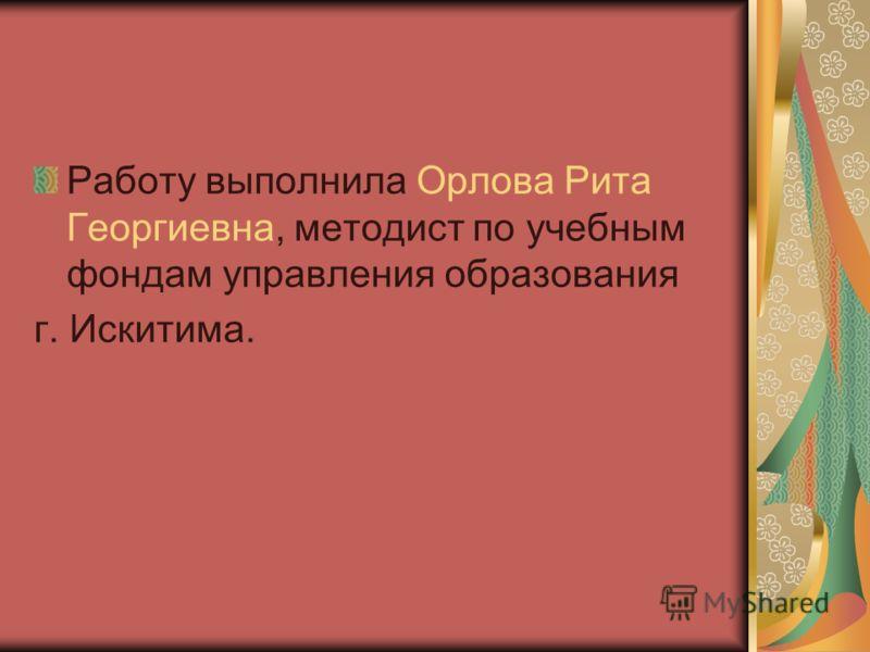 Работу выполнила Орлова Рита Георгиевна, методист по учебным фондам управления образования г. Искитима.