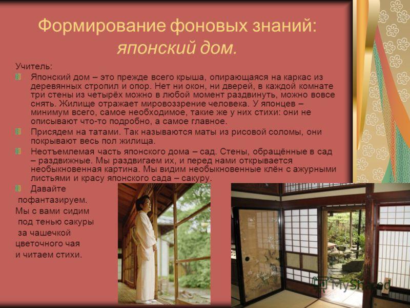 Формирование фоновых знаний: японский дом. Учитель: Японский дом – это прежде всего крыша, опирающаяся на каркас из деревянных стропил и опор. Нет ни окон, ни дверей, в каждой комнате три стены из четырёх можно в любой момент раздвинуть, можно вовсе