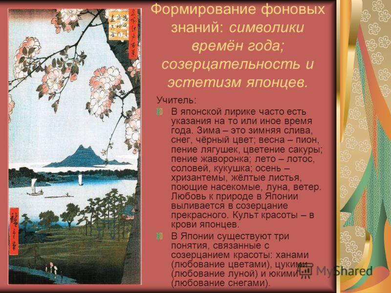 Формирование фоновых знаний: символики времён года; созерцательность и эстетизм японцев. Учитель: В японской лирике часто есть указания на то или иное время года. Зима – это зимняя слива, снег, чёрный цвет; весна – пион, пение лягушек, цветение сакур