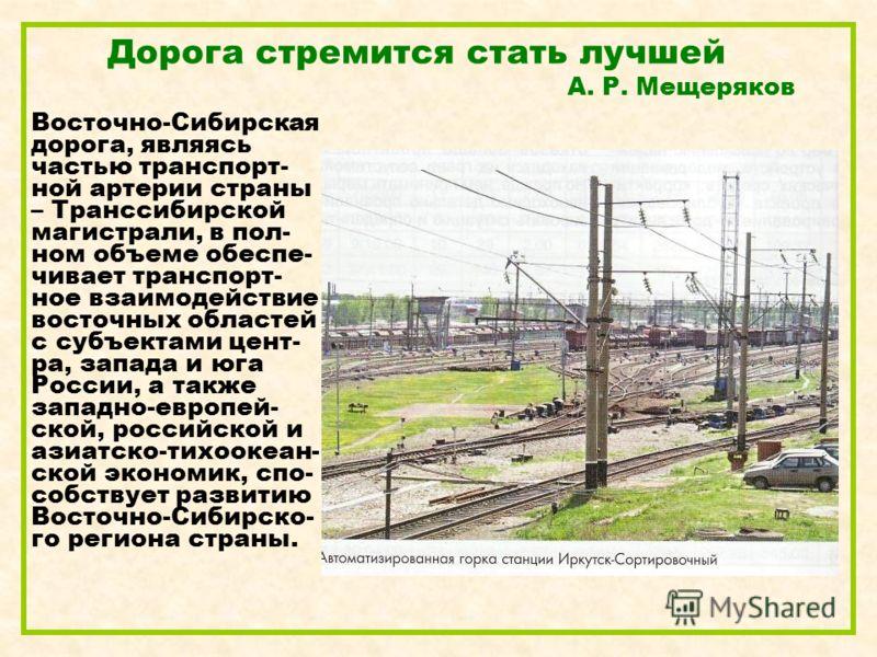 Дорога стремится стать лучшей А. Р. Мещеряков Восточно-Сибирская дорога, являясь частью транспорт- ной артерии страны – Транссибирской магистрали, в пол- ном объеме обеспе- чивает транспорт- ное взаимодействие восточных областей с субъектами цент- ра