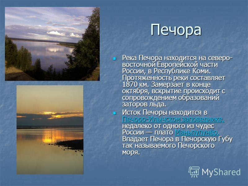 Печора Река Печора находится на северо- восточной Европейской части России, в Республике Коми. Протяженность реки составляет 1870 км. Замерзает в конце октября, вскрытие происходит с сопровождением образований заторов льда. Река Печора находится на с
