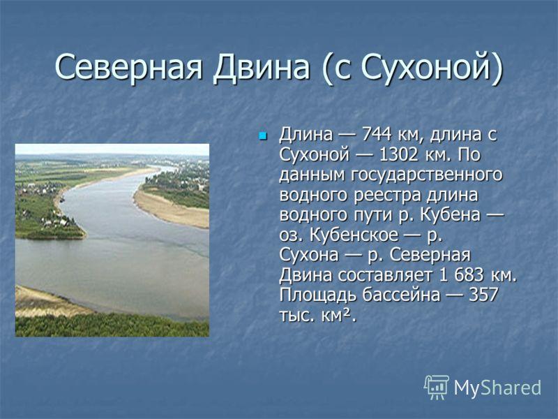 Северная Двина (с Сухоной) Длина 744 км, длина с Сухоной 1302 км. По данным государственного водного реестра длина водного пути р. Кубена оз. Кубенское р. Сухона р. Северная Двина составляет 1 683 км. Площадь бассейна 357 тыс. км². Длина 744 км, длин