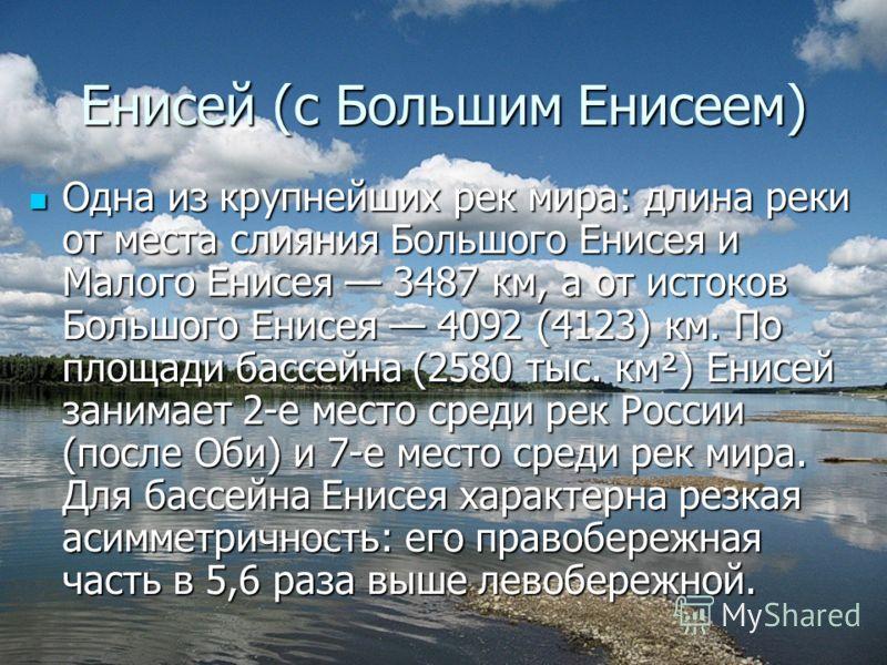 Енисей (с Большим Енисеем) Одна из крупнейших рек мира: длина реки от места слияния Большого Енисея и Малого Енисея 3487 км, а от истоков Большого Енисея 4092 (4123) км. По площади бассейна (2580 тыс. км²) Енисей занимает 2-е место среди рек России (