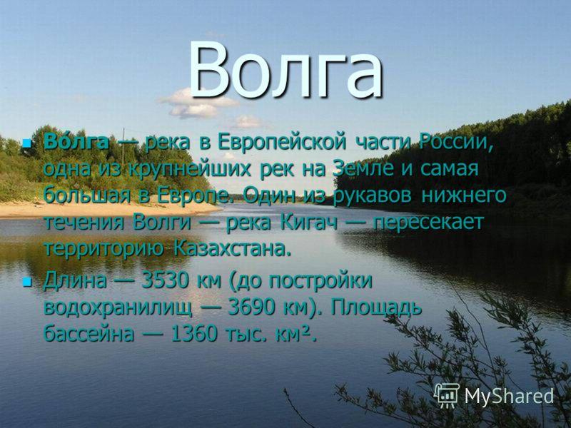 Волга Во́лга река в Европейской части России, одна из крупнейших рек на Земле и самая большая в Европе. Один из рукавов нижнего течения Волги река Кигач пересекает территорию Казахстана. Во́лга река в Европейской части России, одна из крупнейших рек