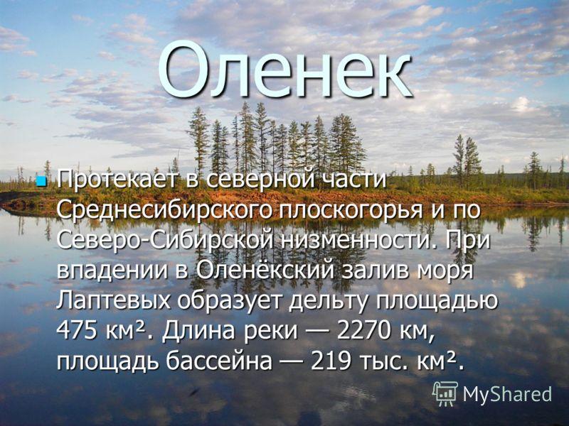 Оленек Протекает в северной части Среднесибирского плоскогорья и по Северо-Сибирской низменности. При впадении в Оленёкский залив моря Лаптевых образует дельту площадью 475 км². Длина реки 2270 км, площадь бассейна 219 тыс. км². Протекает в северной