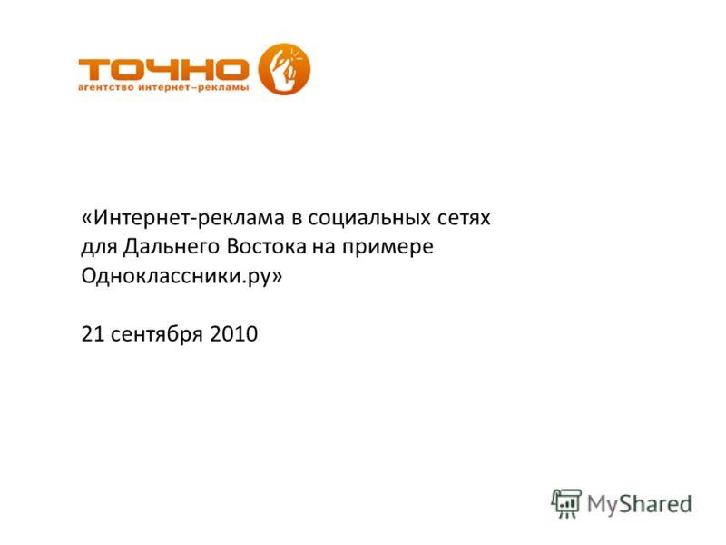 «Интернет-реклама в социальных сетях для Дальнего Востока на примере Одноклассники.ру» 21 сентября 2010